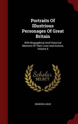 Portraits of Illustrious Personages of Great Britain: With Biographical and Historical Memoirs of Their Lives and Actions, Volume 5 (Hardback)