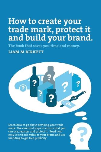 How to Create a Trade Mark, Protect It and Build Your Brand: Liam Birkett (Paperback)