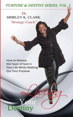 Living Your Destiny: Learn How to Release the Favor of God While Walking Out Your Purpose. (Paperback)