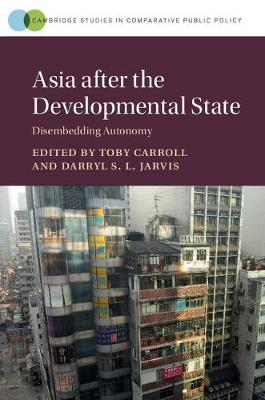 Cambridge Studies in Comparative Public Policy: Asia after the Developmental State: Disembedding Autonomy (Paperback)