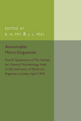 Autotrophic Micro-Organisms: Fourth Symposium of the Society for General Microbiology Held at the Institution of Electrical Engineers, London, April 1954 (Paperback)