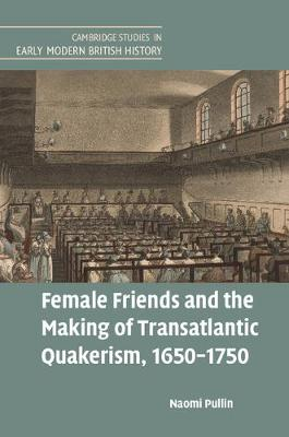 Cambridge Studies in Early Modern British History: Female Friends and the Making of Transatlantic Quakerism, 1650-1750 (Hardback)