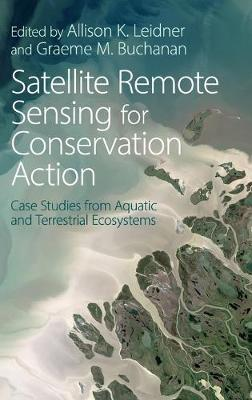 Satellite Remote Sensing for Conservation Action: Case Studies from Aquatic and Terrestrial Ecosystems (Hardback)