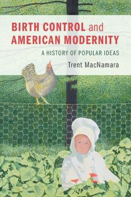 Birth Control and American Modernity: A History of Popular Ideas (Hardback)