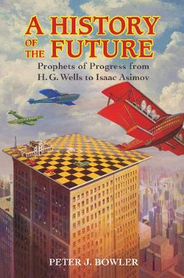 A History of the Future: Prophets of Progress from H. G. Wells to Isaac Asimov (Paperback)