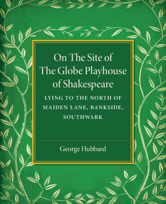 On the Site of the Globe Playhouse of Shakespeare: Lying to the North of Maiden Lane, Bankside, Southwark (Paperback)