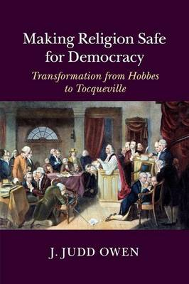 Making Religion Safe for Democracy: Transformation from Hobbes to Tocqueville (Paperback)