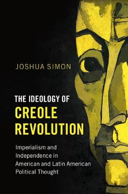 Problems of International Politics: The Ideology of Creole Revolution: Imperialism and Independence in American and Latin American Political Thought (Paperback)
