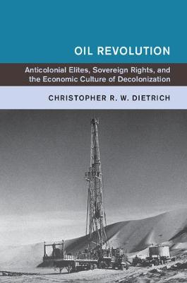 Oil Revolution: Anticolonial Elites, Sovereign Rights, and the Economic Culture of Decolonization - Global and International History (Paperback)
