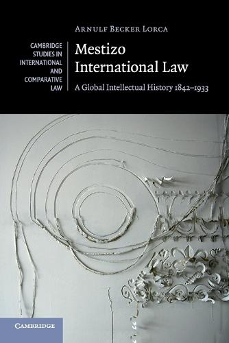 Mestizo International Law: A Global Intellectual History 1842-1933 - Cambridge Studies in International and Comparative Law (Paperback)