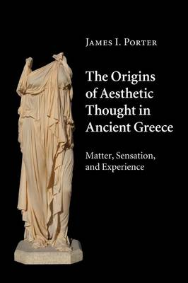 The Origins of Aesthetic Thought in Ancient Greece: Matter, Sensation, and Experience (Paperback)