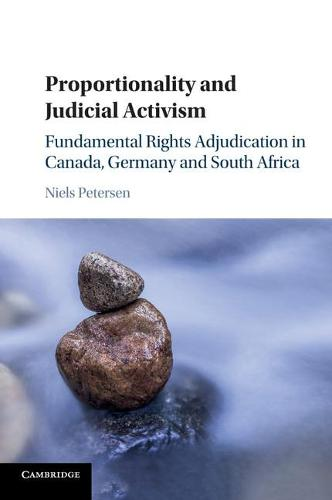 Proportionality and Judicial Activism: Fundamental Rights Adjudication in Canada, Germany and South Africa (Paperback)