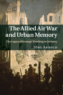 The Allied Air War and Urban Memory: The Legacy of Strategic Bombing in Germany - Studies in the Social and Cultural History of Modern Warfare 35 (Paperback)