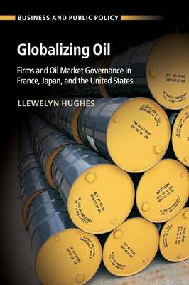 Globalizing Oil: Firms and Oil Market Governance in France, Japan, and the United States - Business and Public Policy (Paperback)