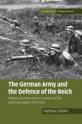 The German Army and the Defence of the Reich: Military Doctrine and the Conduct of the Defensive Battle 1918-1939 - Cambridge Military Histories (Paperback)