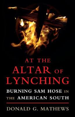 At the Altar of Lynching: Burning Sam Hose in the American South - Cambridge Studies on the American South (Paperback)