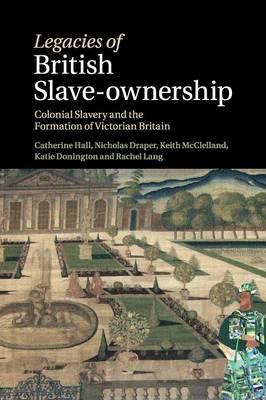 Legacies of British Slave-Ownership: Colonial Slavery and the Formation of Victorian Britain (Paperback)
