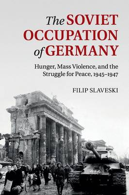 The Soviet Occupation of Germany: Hunger, Mass Violence and the Struggle for Peace, 1945-1947 (Paperback)