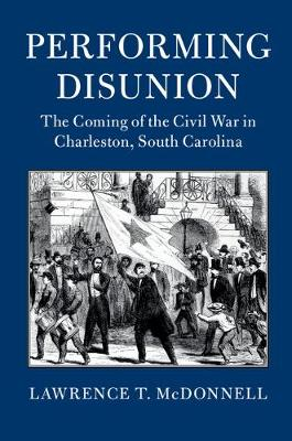 Cambridge Studies on the American South: Performing Disunion : The Coming of the Civil War in Charleston, South Carolina (Paperback)