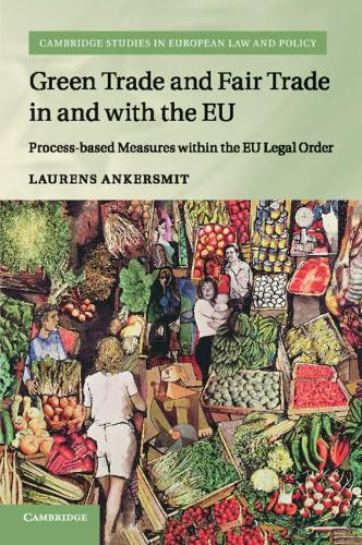 Green Trade and Fair Trade in and with the EU: Process-based Measures within the EU Legal Order - Cambridge Studies in European Law and Policy (Paperback)