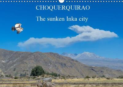 CHOQUEQUIRAO The sunken Inka city 2019: Probably, the complex was built in the 15th century during the reign of Inca Pachacutec and was considered the last bastion of the Resistance of the Sons of the Sun. - Calvendo Places (Calendar)