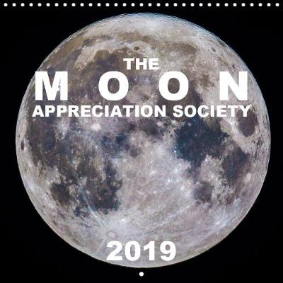 The Moon Appreciation Society 2019 2019: Stunning moon photography combined with unique detail of lunar events. - Calvendo Science (Calendar)