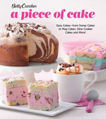 Betty Crocker A Piece of Cake: Easy Cakes - from Dump Cakes to Mug Cakes, Slow-Cooker Cakes and More! (Paperback)