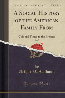 A Social History of the American Family From, Vol. 3: Colonial Times to the Present (Classic Reprint) (Paperback)