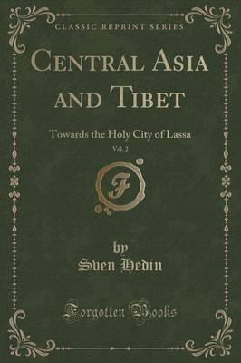 Central Asia and Tibet, Vol. 2: Towards the Holy City of Lassa (Classic Reprint) (Paperback)