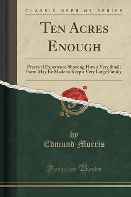 Ten Acres Enough: Practical Experience Showing How a Very Small Farm May Be Made to Keep a Very Large Family (Classic Reprint) (Paperback)