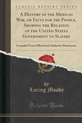 A History of the Mexican War, or Facts for the People, Showing the Relation of the United States Government to Slavery: Compiled from Official and Authentic Documents (Classic Reprint) (Paperback)