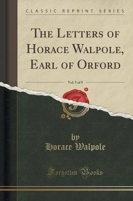 The Letters of Horace Walpole, Earl of Orford, Vol. 5 of 9 (Classic Reprint) (Paperback)