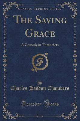 The Saving Grace: A Comedy in Three Acts (Classic Reprint) (Paperback)