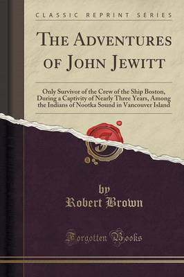 The Adventures of John Jewitt: Only Survivor of the Crew of the Ship Boston, During a Captivity of Nearly Three Years, Among the Indians of Nootka Sound in Vancouver Island (Classic Reprint) (Paperback)