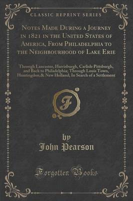 Notes Made During a Journey in 1821 in the United States of America, from Philadelphia to the Neighbourhood of Lake Erie: Through Lancaster, Harrisburgh, Carlisle Pittsburgh, and Back to Philadelphia; Through Louis Town, Huntingdon,& New Holland; In Searc (Paperback)