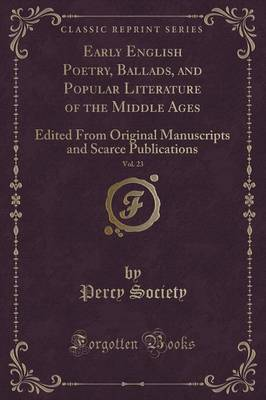 Early English Poetry, Ballads, and Popular Literature of the Middle Ages, Vol. 23: Edited from Original Manuscripts and Scarce Publications (Classic Reprint) (Paperback)