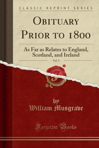 Obituary Prior to 1800, Vol. 5: As Far as Relates to England, Scotland, and Ireland (Classic Reprint) (Paperback)