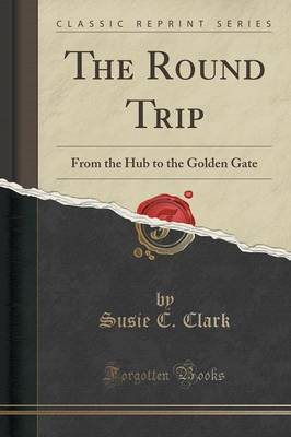 The Round Trip: From the Hub to the Golden Gate (Classic Reprint) (Paperback)