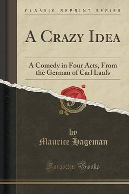 A Crazy Idea: A Comedy in Four Acts, from the German of Carl Laufs (Classic Reprint) (Paperback)