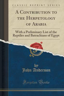 A Contribution to the Herpetology of Arabia: With a Preliminary List of the Reptiles and Batrachians of Egypt (Classic Reprint) (Paperback)