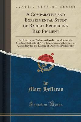 A Comparative and Experimental Study of Racilli Producing Red Pigment: A Dissertation Submitted to the Faculties of the Graduate Schools of Arts, Literature, and Science, in Candidacy for the Degree of Doctor of Philosophy (Classic Reprint) (Paperback)