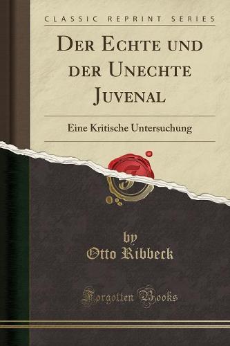 Der Echte Und Der Unechte Juvenal: Eine Kritische Untersuchung (Classic Reprint) (Paperback)