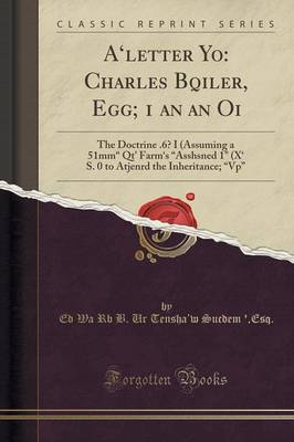 "A'Letter Yo: Charles Bqiler, Egg; 1 an an Oi: The Doctrine .6? I (Assuming a 51mm"" Qt' Farm's ""Asshsned 1"" (\X' S. 0 to Atjenrd the Inheritance; ""Vp"" (Classic Reprint) (Paperback)"