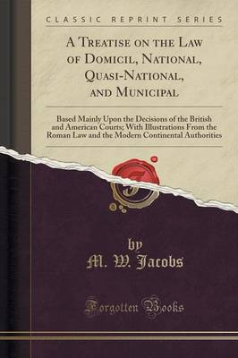 A Treatise on the Law of Domicil, National, Quasi-National, and Municipal: Based Mainly Upon the Decisions of the British and American Courts; With Illustrations from the Roman Law and the Modern Continental Authorities (Classic Reprint) (Paperback)