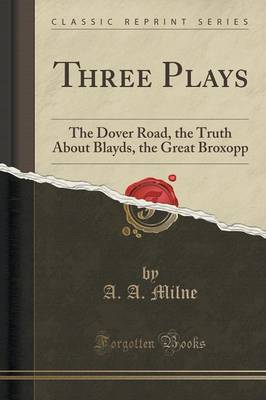 Three Plays: The Dover Road, the Truth about Blayds, the Great Broxopp (Classic Reprint) (Paperback)