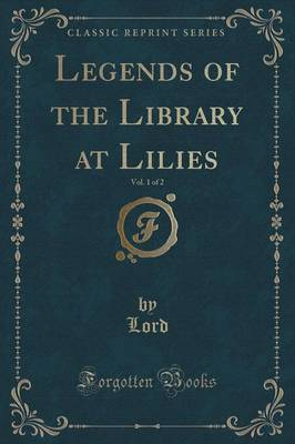 Legends of the Library at Lilies, Vol. 1 of 2 (Classic Reprint) (Paperback)