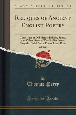 Reliques of Ancient English Poetry, Vol. 3 of 3: Consisting of Old Heroic Ballads, Songs, and Other Pieces of Our Earlier Poets; Together with Some Few of Later Date (Classic Reprint) (Paperback)