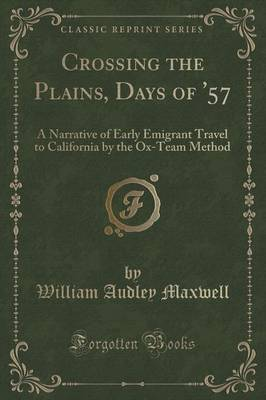 Crossing the Plains, Days of '57: A Narrative of Early Emigrant Travel to California by the Ox-Team Method (Classic Reprint) (Paperback)