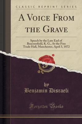 A Voice from the Grave: Speech by the Late Earl of Beaconsfield, K. G., at the Free Trade Hall, Manchester, April 3, 1872 (Classic Reprint) (Paperback)