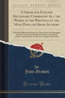 A Greek and English Dictionary, Comprising All the Words in the Writings of the Most Popular Greek Authors: With the Difficult Inflections in Them and in the Septuagint and New Testament; Designed for the Use of Schools and the Undergraduate Course of A C (Paperback)